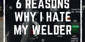 6 Reasons why I HATE my welder